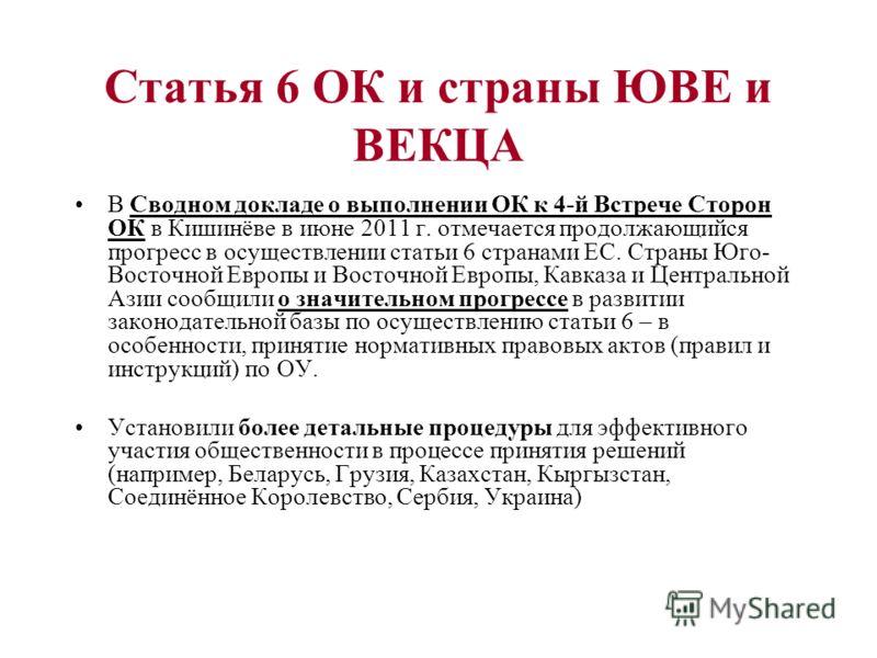 Статья 6 ОК и страны ЮВЕ и ВЕКЦА В Сводном докладе о выполнении ОК к 4-й Встрече Сторон ОК в Кишинёве в июне 2011 г. отмечается продолжающийся прогресс в осуществлении статьи 6 странами ЕС. Страны Юго- Восточной Европы и Восточной Европы, Кавказа и Ц