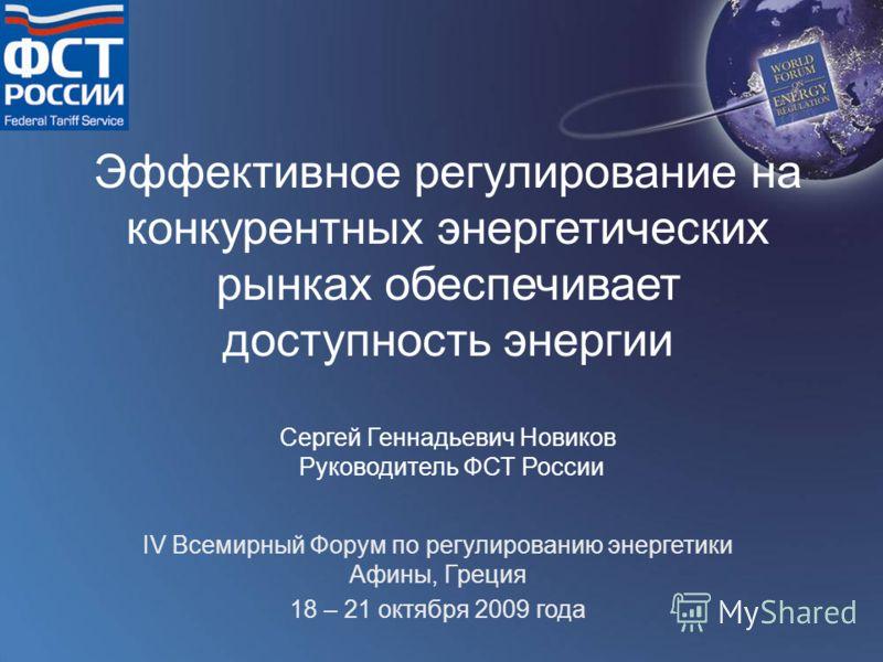 Эффективное регулирование на конкурентных энергетических рынках обеспечивает доступность энергии Сергей Геннадьевич Новиков Руководитель ФСТ России IV Всемирный Форум по регулированию энергетики Афины, Греция 18 – 21 октября 2009 года