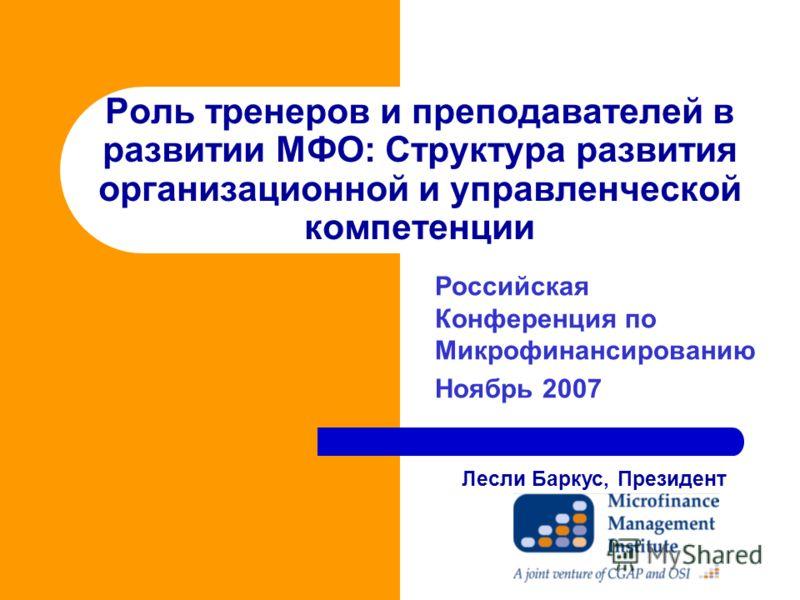 Роль тренеров и преподавателей в развитии МФО: Структура развития организационной и управленческой компетенции Российская Конференция по Микрофинансированию Ноябрь 2007 Лесли Баркус, Президент