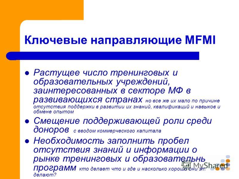 Ключевые направляющие MFMI Растущее число тренинговых и образовательных учреждений, заинтересованных в секторе МФ в развивающихся странах но все же их мало по причине отсутствия поддержки в развитии их знаний, квалификаций и навыков и обмене опытом С