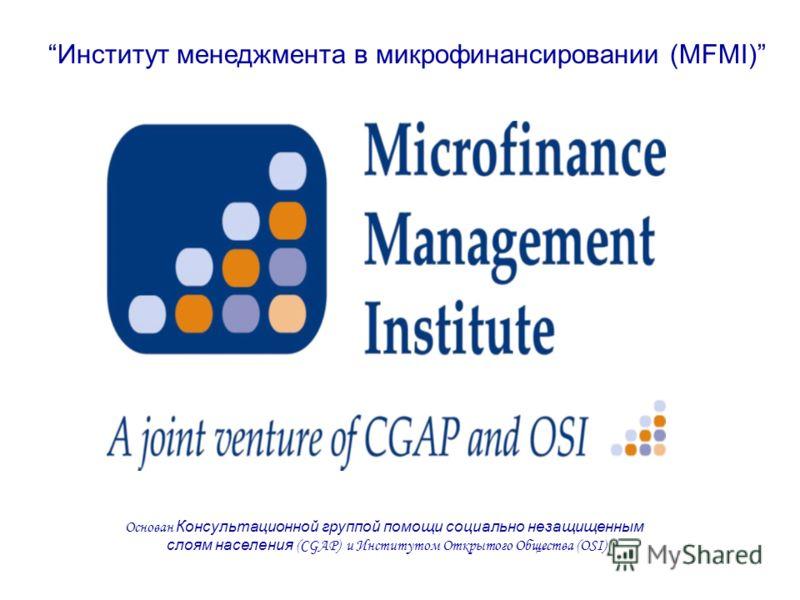 Институт менеджмента в микрофинансировании (MFMI) Основан Консультационной группой помощи социально незащищенным слоям населения (CGAP) и Институтом Открытого Общества (OSI)