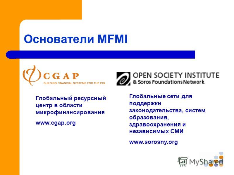 Основатели MFMI Глобальный ресурсный центр в области микрофинансирования www.cgap.org Глобальные сети для поддержки законодательства, систем образования, здравоохранения и независимых СМИ www.sorosny.org