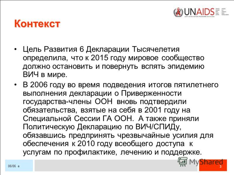 3 06/06 e Контекст Цель Развития 6 Декларации Тысячелетия определила, что к 2015 году мировое сообщество должно остановить и повернуть вспять эпидемию ВИЧ в мире. В 2006 году во время подведения итогов пятилетнего выполнения декларации о Приверженнос
