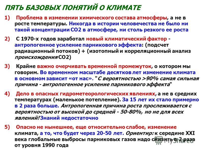 ПЯТЬ БАЗОВЫХ ПОНЯТИЙ О КЛИМАТЕ 1) Проблема в изменении химического состава атмосферы, а не в росте температуры. Никогда в истории человечества не было ни такой концентрации СО2 в атмосфере, ни столь резкого ее роста 2) С 1970-х годов заработал новый