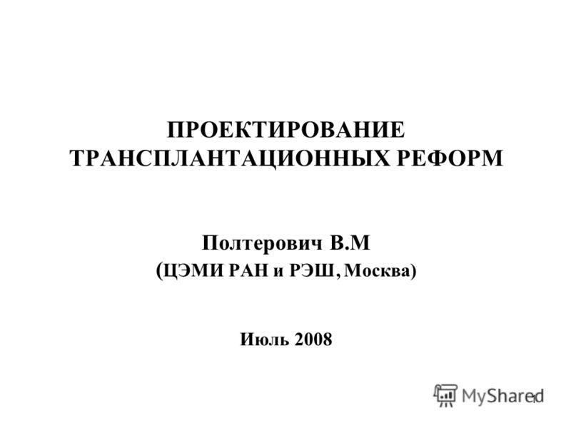 1 ПРОЕКТИРОВАНИЕ ТРАНСПЛАНТАЦИОННЫХ РЕФОРМ Полтерович В.М ( ЦЭМИ РАН и РЭШ, Москва) Июль 2008
