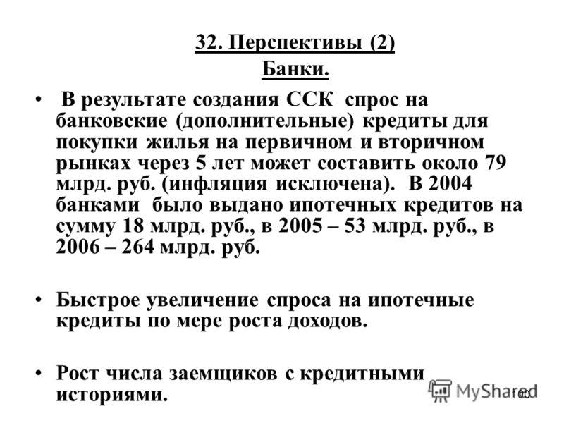 100 32. Перспективы (2) Банки. В результате создания ССК спрос на банковские (дополнительные) кредиты для покупки жилья на первичном и вторичном рынках через 5 лет может составить около 79 млрд. руб. (инфляция исключена). В 2004 банками было выдано и