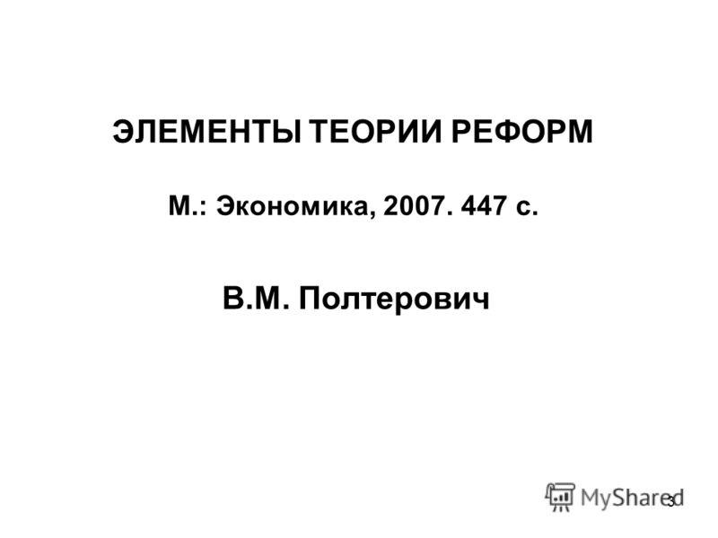3 ЭЛЕМЕНТЫ ТЕОРИИ РЕФОРМ М.: Экономика, 2007. 447 с. В.М. Полтерович