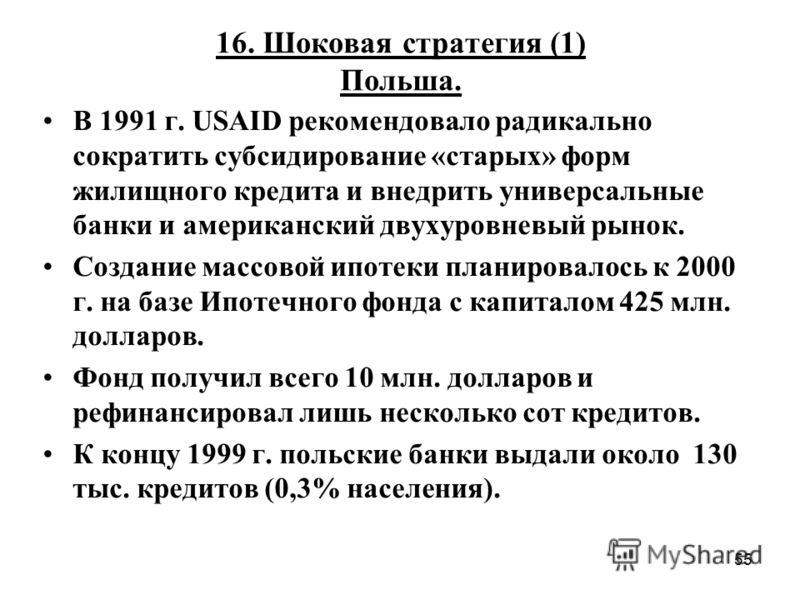 55 16. Шоковая стратегия (1) Польша. В 1991 г. USAID рекомендовало радикально сократить субсидирование «старых» форм жилищного кредита и внедрить универсальные банки и американский двухуровневый рынок. Создание массовой ипотеки планировалось к 2000 г