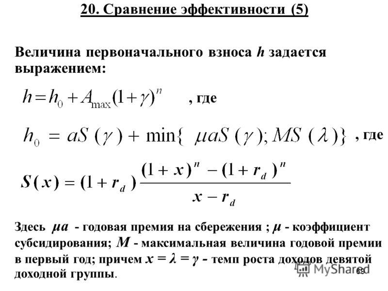 69 20. Сравнение эффективности (5) Величина первоначального взноса h задается выражением:, где Здесь μa - годовая премия на сбережения ; μ - коэффициент субсидирования; M - максимальная величина годовой премии в первый год; причем x = λ = γ - темп ро