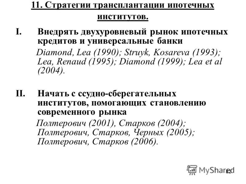 82 11. Стратегии трансплантации ипотечных институтов. I.Внедрять двухуровневый рынок ипотечных кредитов и универсальные банки Diamond, Lea (1990); Struyk, Kosareva (1993); Lea, Renaud (1995); Diamond (1999); Lea et al (2004). II.Начать с ссудно-сбере