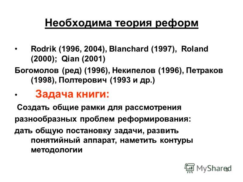 9 Необходима теория реформ Rodrik (1996, 2004), Blanchard (1997), Roland (2000); Qian (2001) Богомолов (ред) (1996), Некипелов (1996), Петраков (1998), Полтерович (1993 и др.) Задача книги: Создать общие рамки для рассмотрения разнообразных проблем р