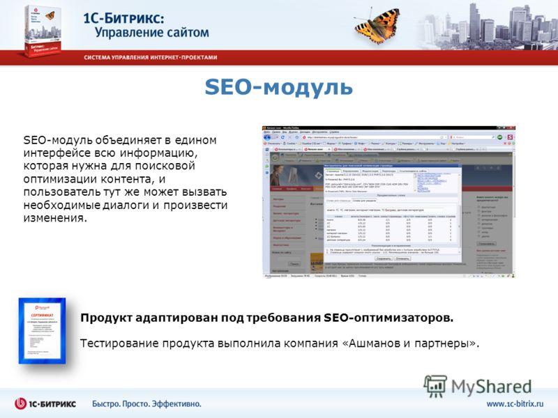 SEO-модуль SEO-модуль объединяет в едином интерфейсе всю информацию, которая нужна для поисковой оптимизации контента, и пользователь тут же может вызвать необходимые диалоги и произвести изменения. Продукт адаптирован под требования SEO-оптимизаторо