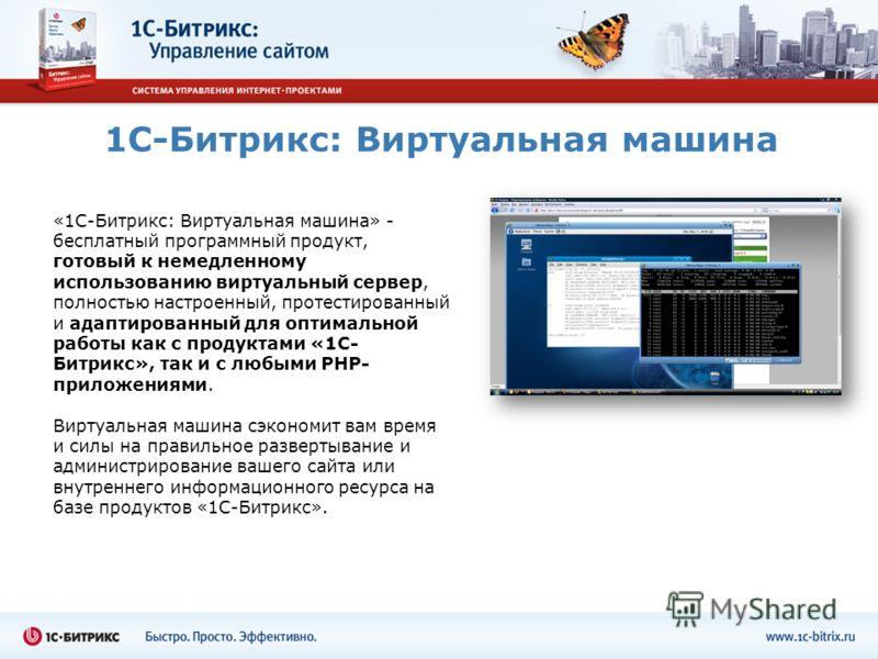 1С-Битрикс: Виртуальная машина «1C-Битрикс: Виртуальная машина» - бесплатный программный продукт, готовый к немедленному использованию виртуальный сервер, полностью настроенный, протестированный и адаптированный для оптимальной работы как с продуктам