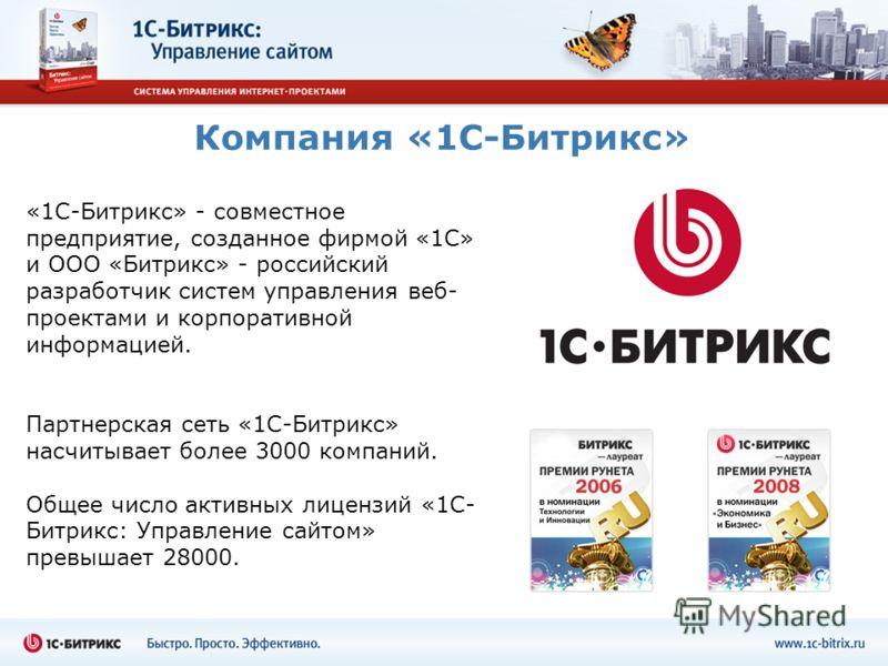 Компания «1С-Битрикс» «1С-Битрикс» - совместное предприятие, созданное фирмой «1С» и ООО «Битрикс» - российский разработчик систем управления веб- проектами и корпоративной информацией. Партнерская сеть «1С-Битрикс» насчитывает более 3000 компаний. О