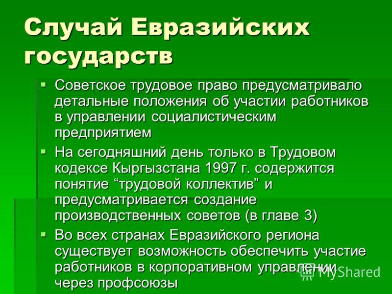 Случай Евразийских государств Советское трудовое право предусматривало детальные положения об участии работников в управлении социалистическим предприятием Советское трудовое право предусматривало детальные положения об участии работников в управлени