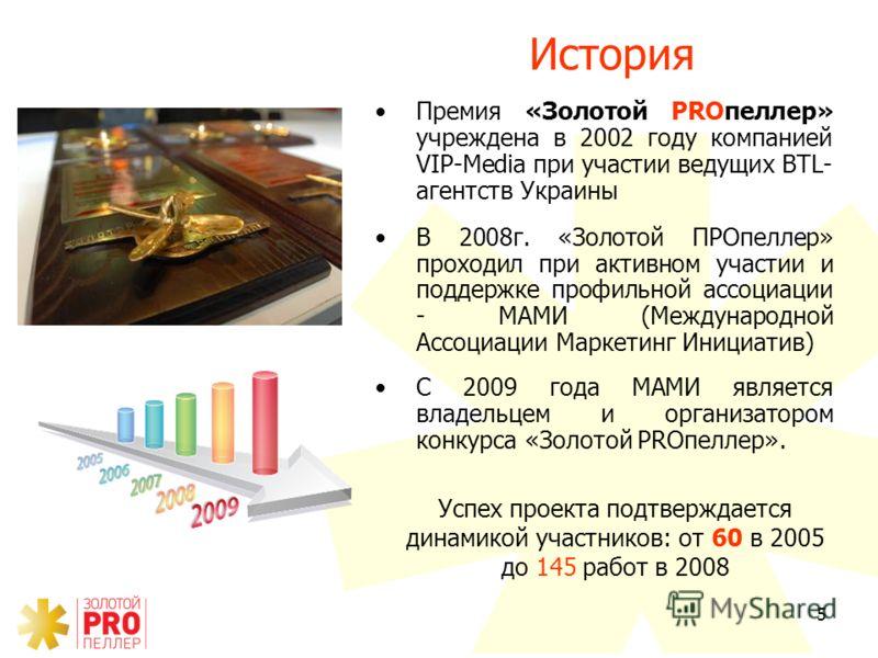 5 История Премия «Золотой PROпеллер» учреждена в 2002 году компанией VIP-Media при участии ведущих BTL- агентств Украины В 2008г. «Золотой ПРОпеллер» проходил при активном участии и поддержке профильной ассоциации - МАМИ (Международной Ассоциации Мар