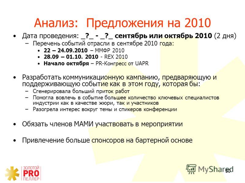 50 Анализ: Предложения на 2010 Дата проведения: _?_ - _?_ сентябрь или октябрь 2010 (2 дня) –Перечень событий отрасли в сентябре 2010 года: 22 – 24.09.2010 – ММФР 2010 28.09 – 01.10. 2010 - REX 2010 Начало октября – PR-Конгресс от UAPR Разработать ко