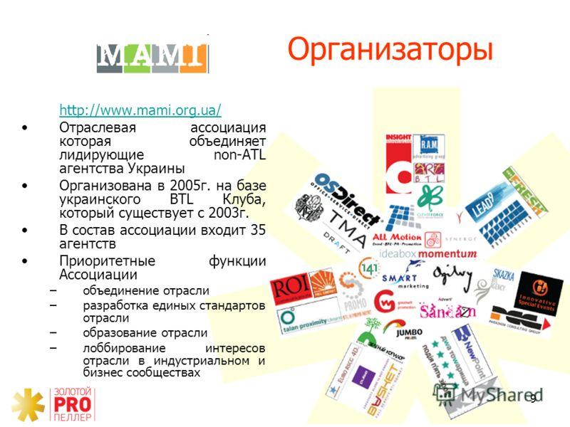 9 http://www.mami.org.ua/ Отраслевая ассоциация которая объединяет лидирующие non-ATL агентства Украины Организована в 2005г. на базе украинского BTL Клуба, который существует с 2003г. В состав ассоциации входит 35 агентств Приоритетные функции Ассоц