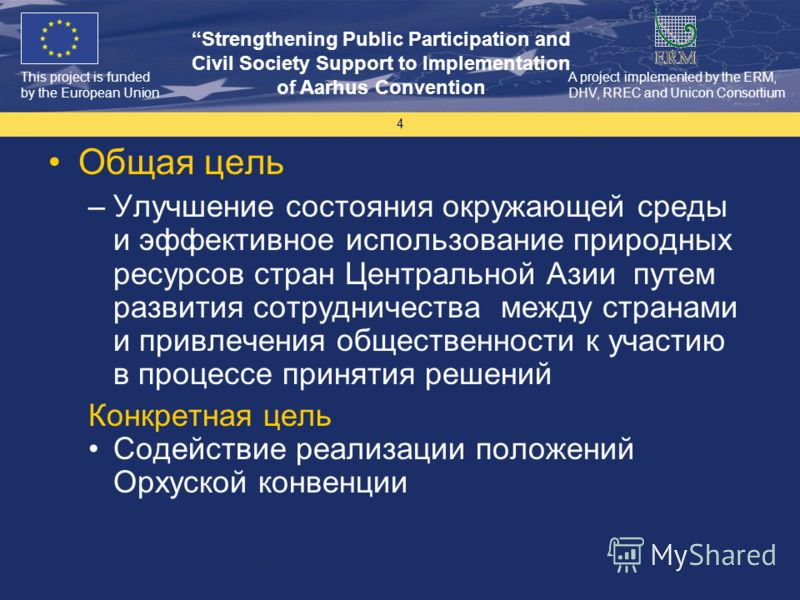 This project is funded by the European Union Strengthening Public Participation and Civil Society Support to Implementation of Aarhus Convention A project implemented by the ERM, DHV, RREC and Unicon Consortium 4 Общая цель –Улучшение состояния окруж