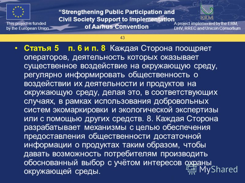 This project is funded by the European Union Strengthening Public Participation and Civil Society Support to Implementation of Aarhus Convention A project implemented by the ERM, DHV, RREC and Unicon Consortium 43 Статья 5 п. 6 и п. 8. Каждая Сторона