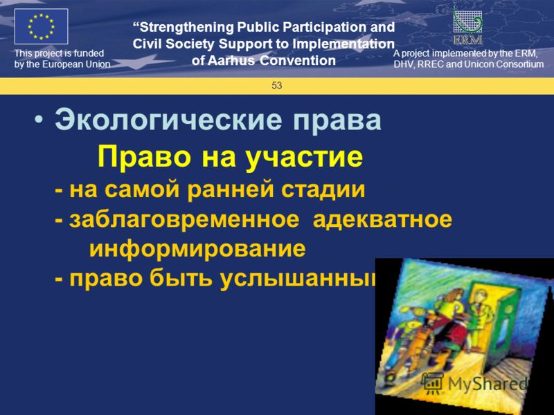 This project is funded by the European Union Strengthening Public Participation and Civil Society Support to Implementation of Aarhus Convention A project implemented by the ERM, DHV, RREC and Unicon Consortium 53 Экологические права Право на участие