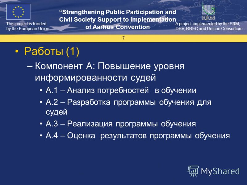 This project is funded by the European Union Strengthening Public Participation and Civil Society Support to Implementation of Aarhus Convention A project implemented by the ERM, DHV, RREC and Unicon Consortium 7 Работы (1) –Компонент A: Повышение ур