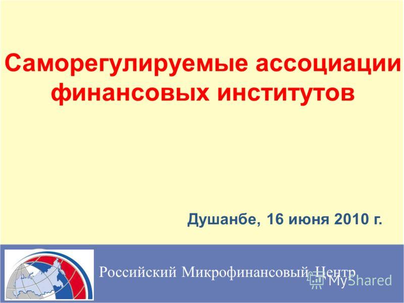 Саморегулируемые ассоциации финансовых институтов Российский Микрофинансовый Центр Душанбе, 16 июня 2010 г.