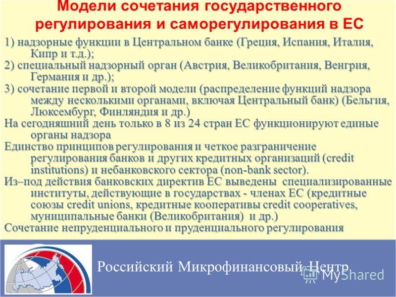 Модели сочетания государственного регулирования и саморегулирования в ЕС Российский Микрофинансовый Центр 1) надзорные функции в Центральном банке (Греция, Испания, Италия, Кипр и т.д.); 2) специальный надзорный орган (Австрия, Великобритания, Венгри
