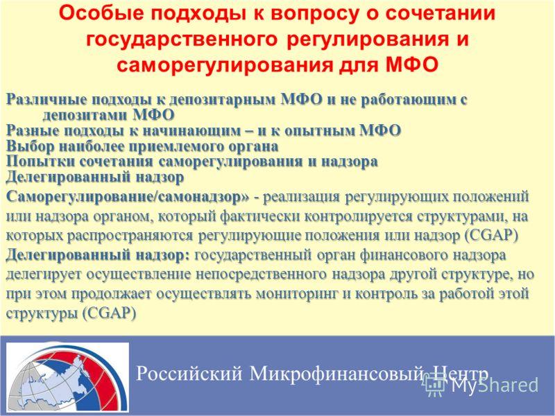 Особые подходы к вопросу о сочетании государственного регулирования и саморегулирования для МФО Российский Микрофинансовый Центр Различные подходы к депозитарным МФО и не работающим с депозитами МФО Разные подходы к начинающим – и к опытным МФО Выбор