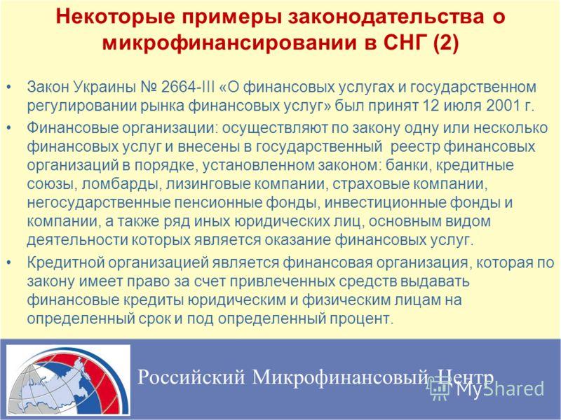 Некоторые примеры законодательства о микрофинансировании в СНГ (2) Закон Украины 2664-III «О финансовых услугах и государственном регулировании рынка финансовых услуг» был принят 12 июля 2001 г. Финансовые организации: осуществляют по закону одну или