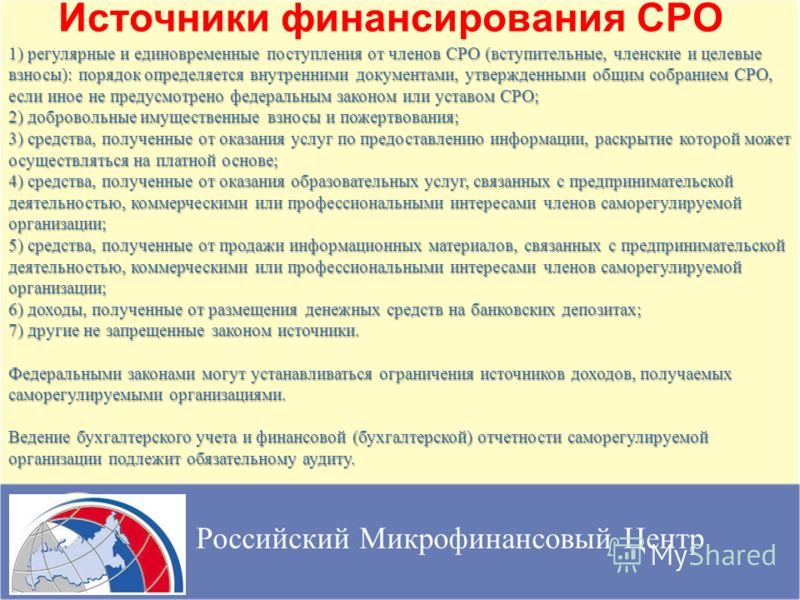 Источники финансирования СРО Российский Микрофинансовый Центр 1) регулярные и единовременные поступления от членов СРО (вступительные, членские и целевые взносы): порядок определяется внутренними документами, утвержденными общим собранием СРО, если и