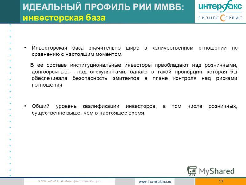 © 2005 – 20011 ЗАО Интерфакс Бизнес Сервис www.irconsulting.ru 17 Инвесторская база значительно шире в количественном отношении по сравнению с настоящим моментом. В ее составе институциональные инвесторы преобладают над розничными, долгосрочные – над