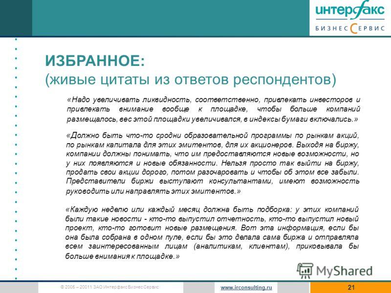 © 2005 – 20011 ЗАО Интерфакс Бизнес Сервис www.irconsulting.ru 21 ИЗБРАННОЕ: (живые цитаты из ответов респондентов) « Надо увеличивать ликвидность, соответственно, привлекать инвесторов и привлекать внимание вообще к площадке, чтобы больше компаний р