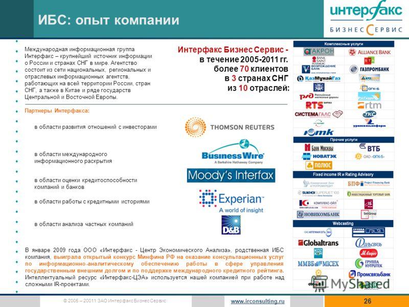 © 2005 – 20011 ЗАО Интерфакс Бизнес Сервис www.irconsulting.ru 26 ИБС: опыт компании Интерфакс Бизнес Сервис - в течение 2005-2011 гг. более 70 клиентов в 3 странах СНГ из 10 отраслей: Международная информационная группа Интерфакс – крупнейший источн