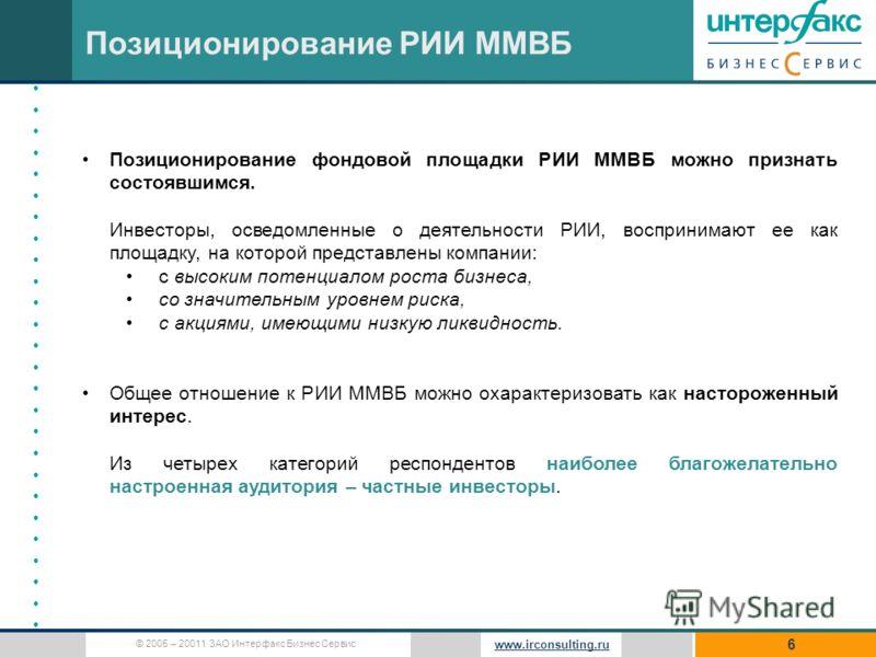 © 2005 – 20011 ЗАО Интерфакс Бизнес Сервис www.irconsulting.ru 6 Позиционирование РИИ ММВБ Позиционирование фондовой площадки РИИ ММВБ можно признать состоявшимся. Инвесторы, осведомленные о деятельности РИИ, воспринимают ее как площадку, на которой