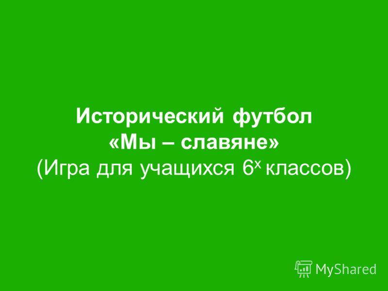 Исторический футбол «Мы – славяне» (Игра для учащихся 6 х классов)
