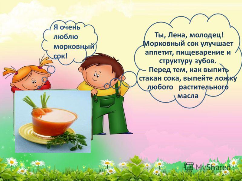 Я очень люблю морковный сок! Ты, Лена, молодец! Морковный сок улучшает аппетит, пищеварение и структуру зубов. Перед тем, как выпить стакан сока, выпейте ложку любого растительного масла