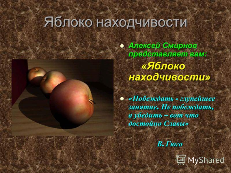 Яблоко находчивости Алексей Смирнов представляет вам: «Яблоко находчивости» «Побеждать - глупейшее занятие. Не побеждать, а убедить – вот что достойно Славы» В. Гюго