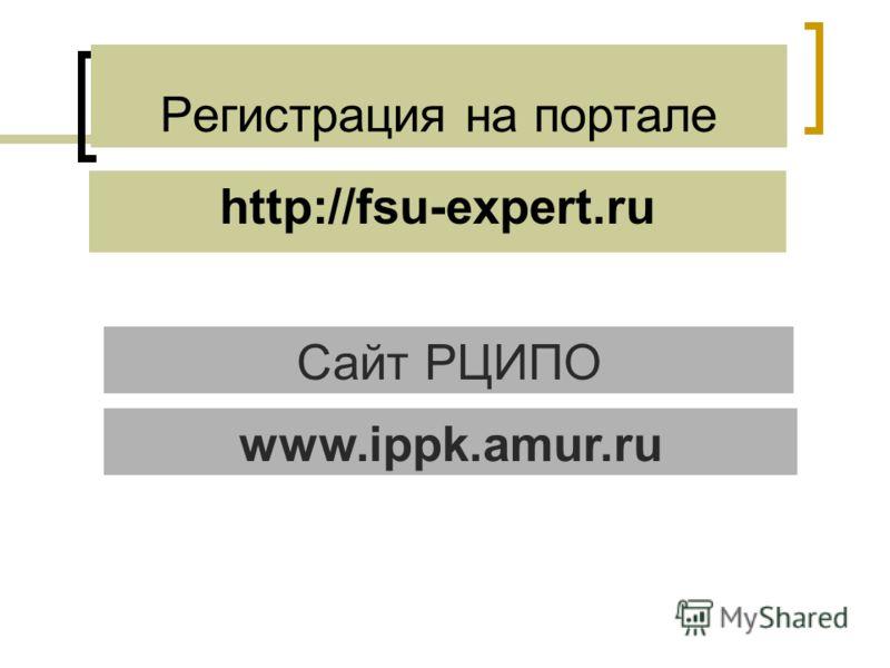 Регистрация на портале http://fsu-expert.ru Сайт РЦИПО www.ippk.amur.ru