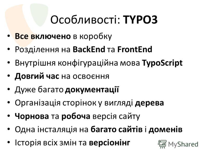 Особливості: TYPO3 Все включено в коробку Розділення на BackEnd та FrontEnd Внутрішня конфігураційна мова TypoScript Довгий час на освоєння Дуже багато документації Організація сторінок у вигляді дерева Чорнова та робоча версія сайту Одна інсталяція