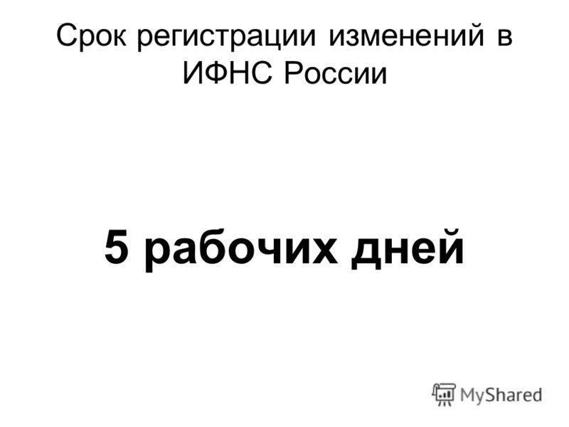 Срок регистрации изменений в ИФНС России 5 рабочих дней