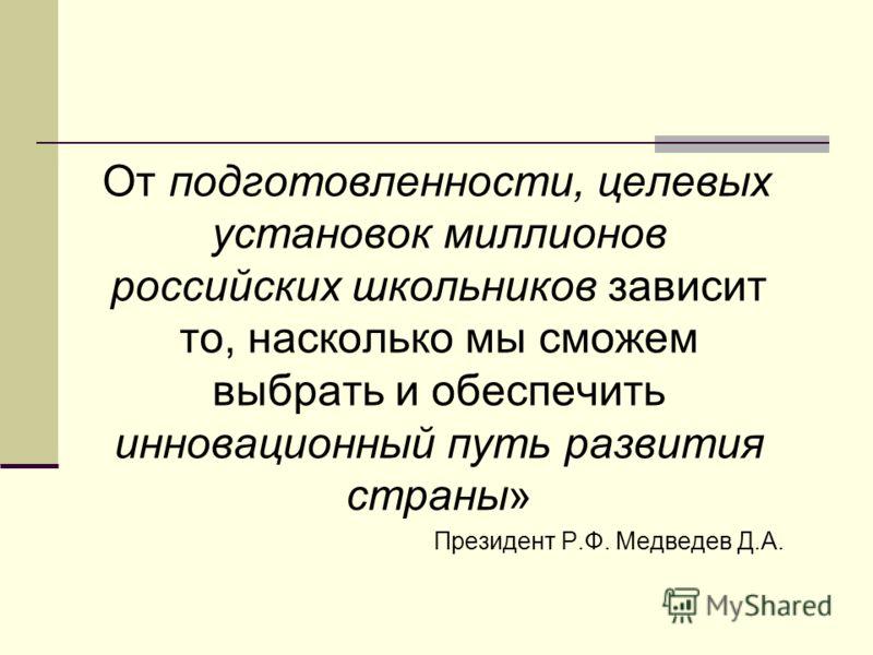 От подготовленности, целевых установок миллионов российских школьников зависит то, насколько мы сможем выбрать и обеспечить инновационный путь развития страны» Президент Р.Ф. Медведев Д.А.