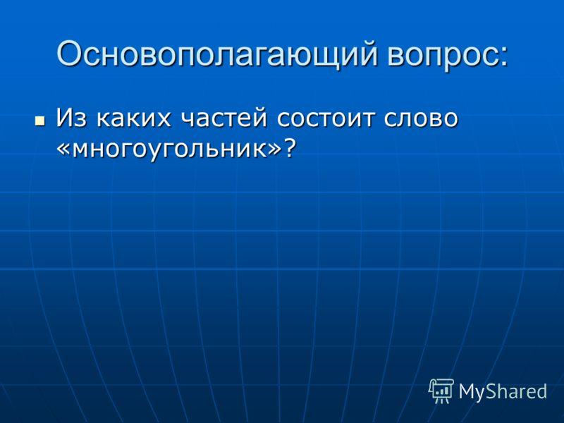Основополагающий вопрос: Из каких частей состоит слово «многоугольник»? Из каких частей состоит слово «многоугольник»?