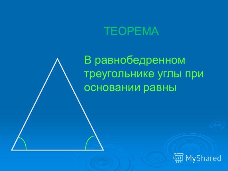 В равнобедренном треугольнике углы при основании равны ТЕОРЕМА