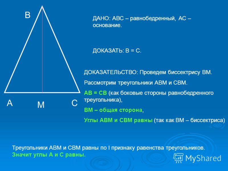 А В С ДАНО: АВС – равнобедренный, АС – основание. ДОКАЗАТЬ: В = С. ДОКАЗАТЕЛЬСТВО: Проведем биссектрису ВМ. Рассмотрим треугольники АВМ и СВМ. АВ = СВ (как боковые стороны равнобедренного треугольника), ВМ – общая сторона, Углы АВМ и СВМ равны (так к