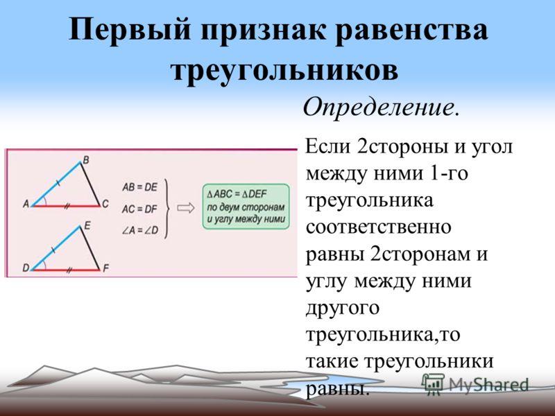 Первый признак равенства треугольников Определение. Если 2стороны и угол между ними 1-го треугольника соответственно равны 2сторонам и углу между ними другого треугольника,то такие треугольники равны.