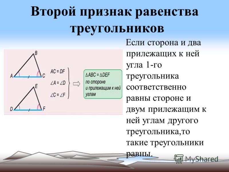 Второй признак равенства треугольников Если сторона и два прилежащих к ней угла 1-го треугольника соответственно равны стороне и двум прилежащим к ней углам другого треугольника,то такие треугольники равны.