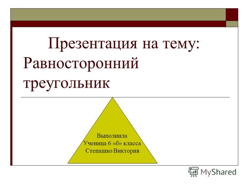 Презентация на тему: Равносторонний треугольник Выполнила Ученица 6 «б» класса Степашко Виктория