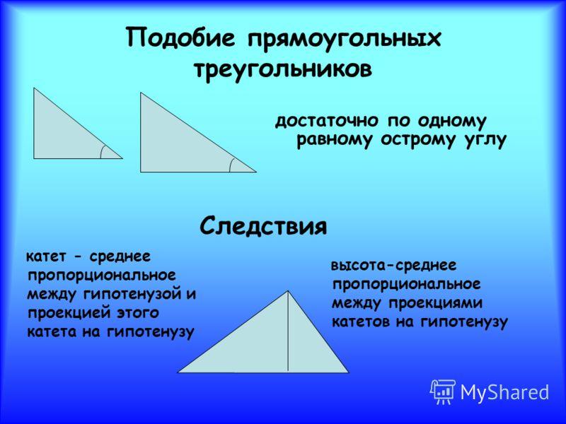 Подобие прямоугольных треугольников достаточно по одному равному острому углу катет - среднее пропорциональное между гипотенузой и проекцией этого катета на гипотенузу высота-среднее пропорциональное между проекциями катетов на гипотенузу Следствия