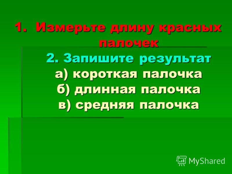 1.Измерьте длину красных палочек 2. Запишите результат а) короткая палочка б) длинная палочка в) средняя палочка